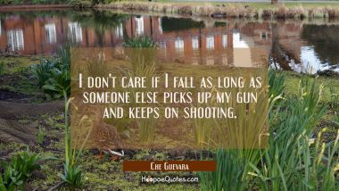 I don't care if I fall as long as someone else picks up my gun and keeps on shooting.