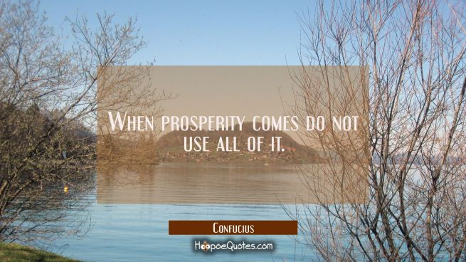 When prosperity comes do not use all of it.