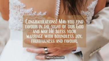 Congratulations! May you find favour in the sight of our God and may He bless your marriage with boundless joy, fruitfulness and favour. Wedding Quotes