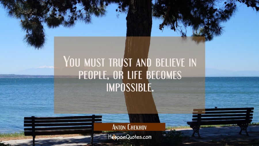 You must trust and believe in people or life becomes impossible. Anton Chekhov Quotes