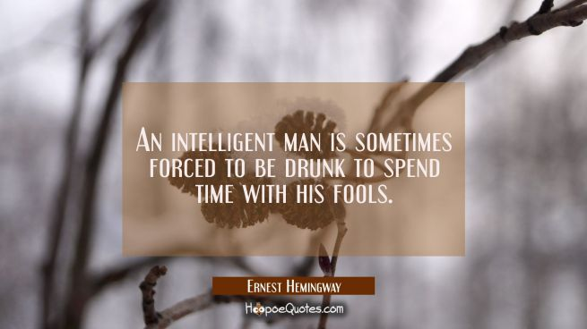 An intelligent man is sometimes forced to be drunk to spend time with his fools.