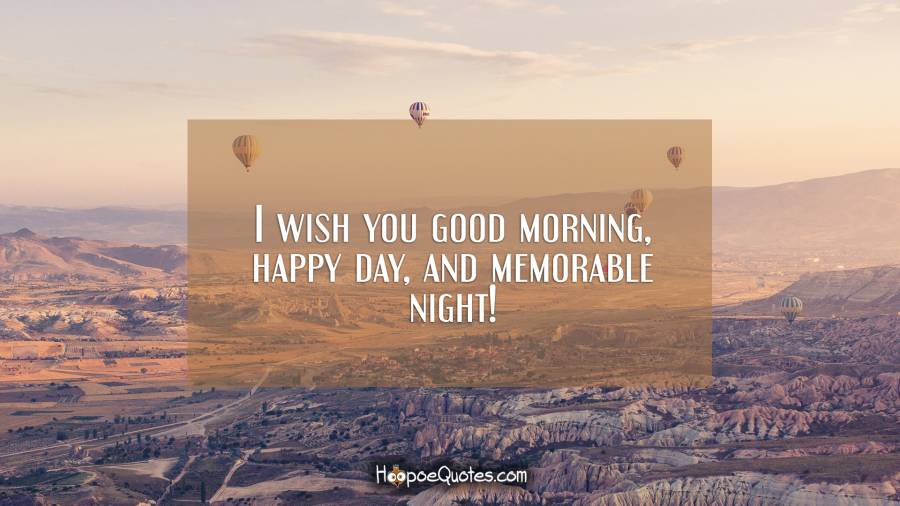 I wish you good morning, happy day, and memorable night! Good Morning Quotes