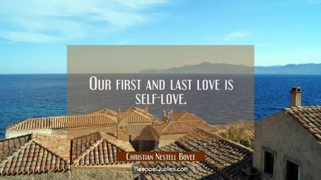 Our first and last love is self-love.