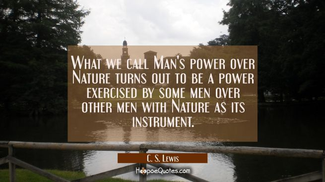 What we call Man's power over Nature turns out to be a power exercised by some men over other men w