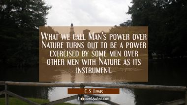 What we call Man's power over Nature turns out to be a power exercised by some men over other men w C. S. Lewis Quotes