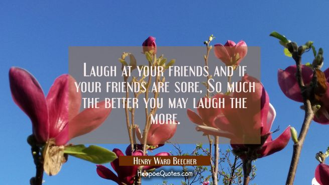 Laugh at your friends and if your friends are sore, So much the better you may laugh the more.