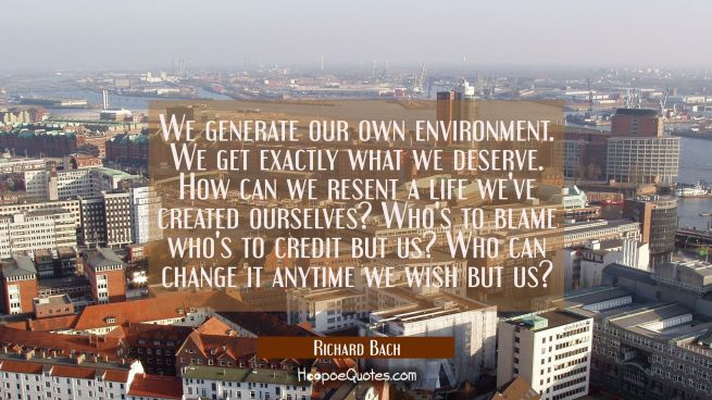 We generate our own environment. We get exactly what we deserve. How can we resent a life we've cre