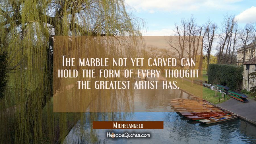 The marble not yet carved can hold the form of every thought the greatest artist has. Michelangelo Quotes