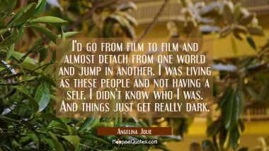 I'd go from film to film and almost detach from one world and jump in another. I was living as thes