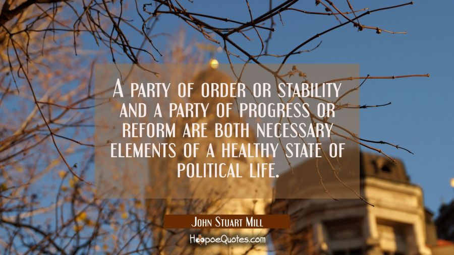 A party of order or stability and a party of progress or reform are both necessary elements of a he John Stuart Mill Quotes