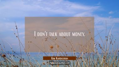 I don't talk about money.