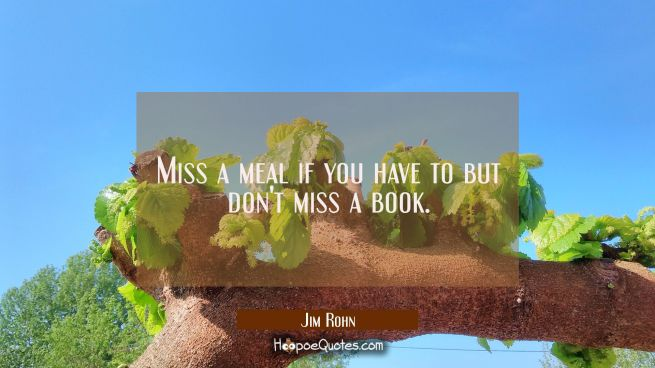 Miss a meal if you have to but don't miss a book.