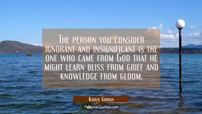 The person you consider ignorant and insignificant is the one who came from God that he might learn