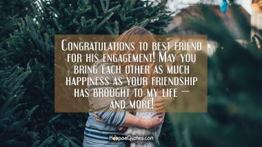 Congratulations to best friend for his engagement! May you bring each other as much happiness as your friendship has brought to my life — and more! Engagement Quotes