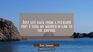 Just got back from a pleasure trip: I took my mother-in-law to the airport.