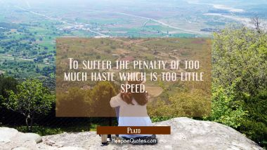 To suffer the penalty of too much haste which is too little speed.