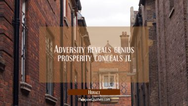 Adversity reveals genius prosperity conceals it.