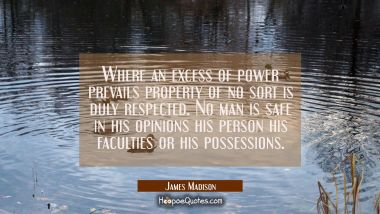 Where an excess of power prevails property of no sort is duly respected. No man is safe in his opin