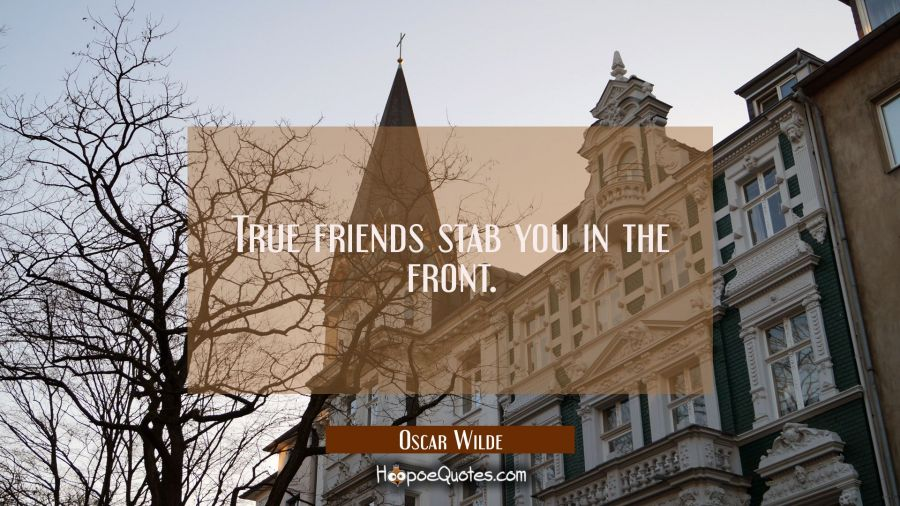 True friends stab you in the front. Oscar Wilde Quotes