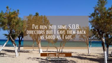 I've run into some S.O.B. directors but I gave them back as good as I got.