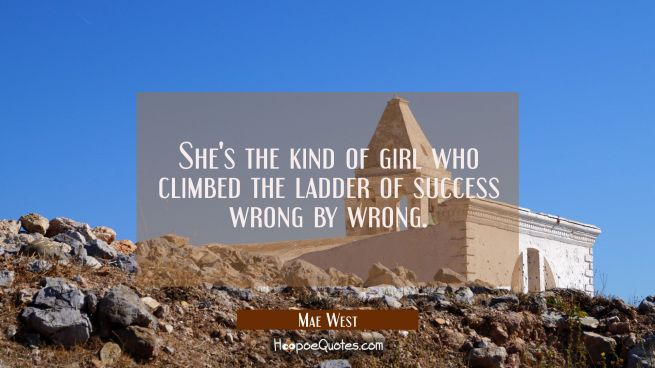 She's the kind of girl who climbed the ladder of success wrong by wrong.