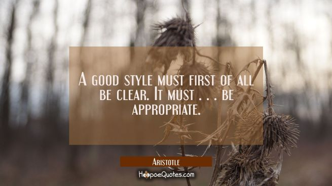 A good style must first of all be clear. It must . . . be appropriate.