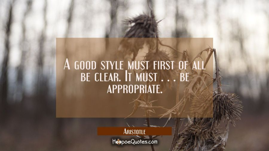 A good style must first of all be clear. It must . . . be appropriate. Aristotle Quotes