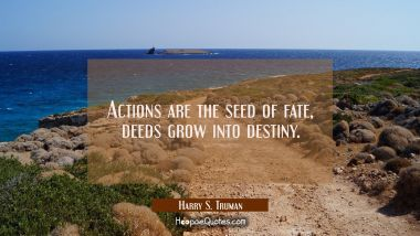 Actions are the seed of fate deeds grow into destiny. Harry S. Truman Quotes