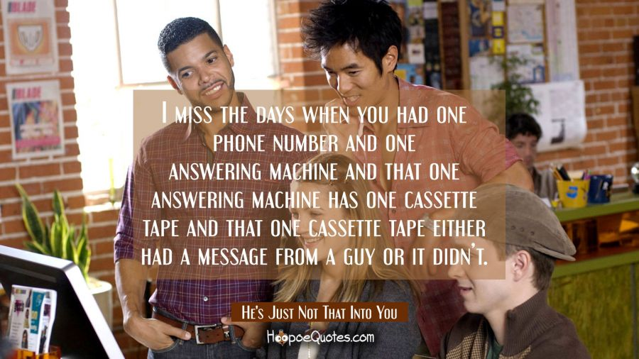 I miss the days when you had one phone number and one answering machine and that one answering machine has one cassette tape and that one cassette tape either had a message from a guy or it didn't. Movie Quotes Quotes