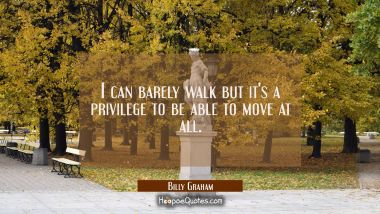 I can barely walk but it's a privilege to be able to move at all.