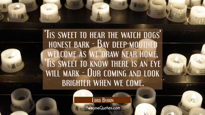 Tis sweet to hear the watch dogs' honest bark - Bay deep-mouthed welcome as we draw near home, 'Ti