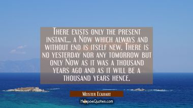 There exists only the present instant... a Now which always and without end is itself new. There is
