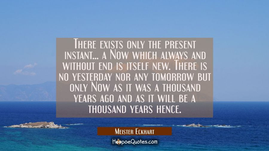 There exists only the present instant... a Now which always and without end is itself new. There is Meister Eckhart Quotes