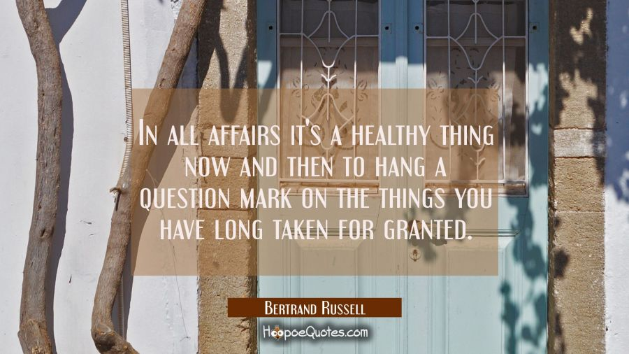 In all affairs it's a healthy thing now and then to hang a question mark on the things you have lon Bertrand Russell Quotes
