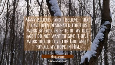 Many believe - and I believe - that I have been designated for this work by God. In spite of my old