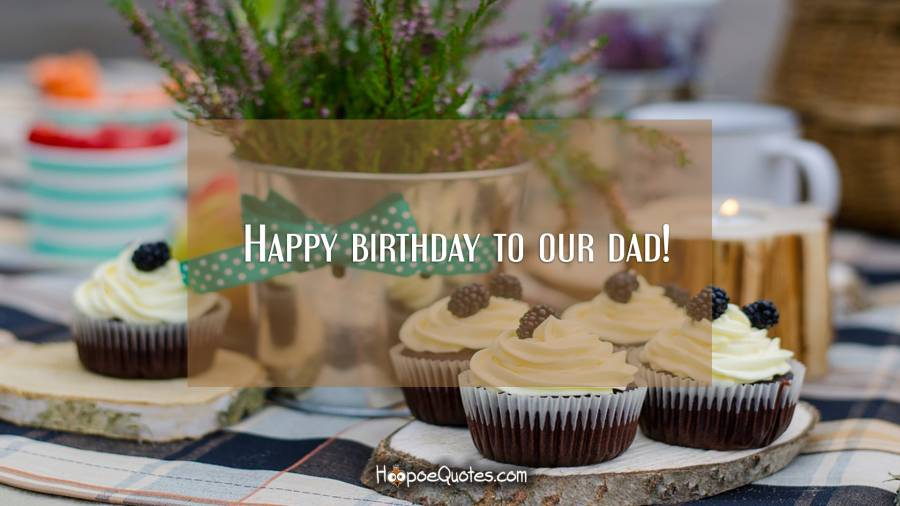 Happy birthday to our dad! Birthday Quotes
