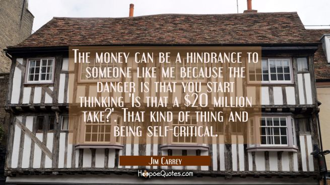 The money can be a hindrance to someone like me because the danger is that you start thinking 'Is t