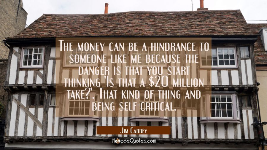 The money can be a hindrance to someone like me because the danger is that you start thinking 'Is t Jim Carrey Quotes