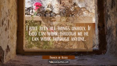 I have been all things unholy. If God can work through me he can work through anyone.