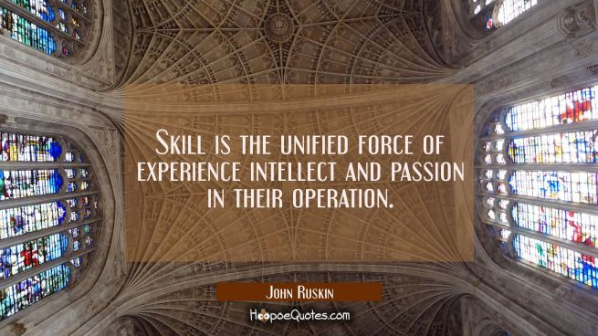 Skill is the unified force of experience intellect and passion in their operation.