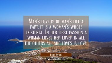 Man's love is of man's life a part, it is a woman's whole existence. In her first passion a woman l