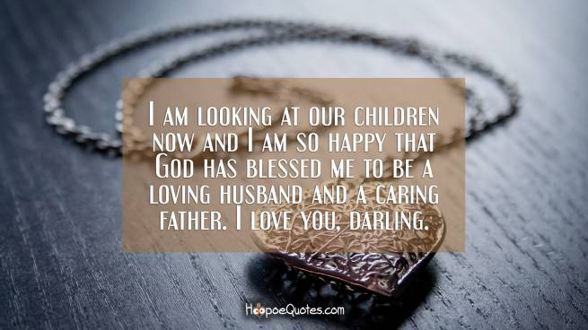 I am looking at our children now and I am so happy that God has blessed me to be a loving husband and a caring father. I love you, darling.