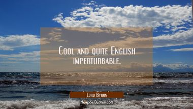 Cool and quite English imperturbable. Lord Byron Quotes