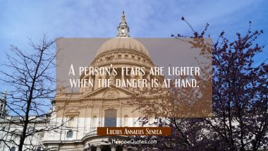 A person's fears are lighter when the danger is at hand.