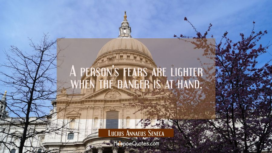 A person's fears are lighter when the danger is at hand. Lucius Annaeus Seneca Quotes