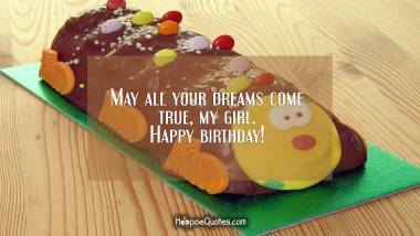 May all your dreams come true, my girl. Happy birthday! Quotes