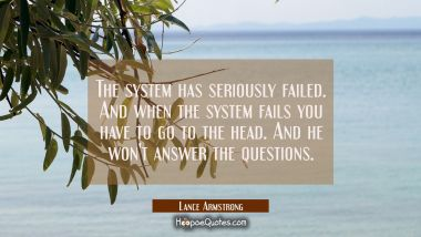 The system has seriously failed. And when the system fails you have to go to the head. And he won't
