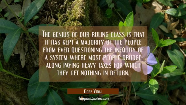 The genius of our ruling class is that it has kept a majority of the people from ever questioning t