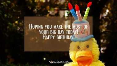 Hoping you make the most of your big day today! Happy birthday! Quotes