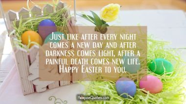 Just like after every night comes a new day and after darkness comes light, after a painful death comes new life. Happy Easter to you. Easter Quotes